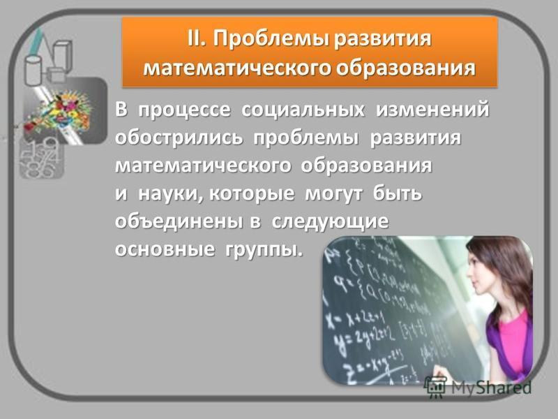 В процессе социальных изменений обострились проблемы развития математического образования и науки, которые могут быть объединены в следующие основные группы. II. Проблемы развития математического образования