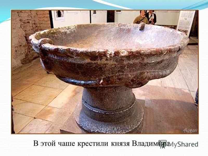 В этой чаше крестили князя Владимира.