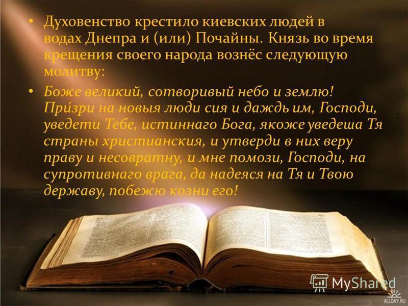 Духовенство крестило киевских людей в водах Днепра и (или) Почайны. Князь во время крещения своего народа вознёс следующую молитву: Боже великий, сотворивый небо и землю! При́зри на новые люди сия и дождь им, Господи, увидеть Тебе, истинного Бога, як