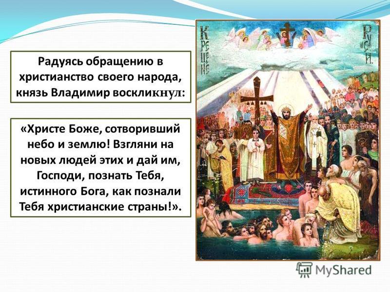 Радуясь обращению в христианство своего народа, князь Владимир воскликнул: «Христе Боже, сотворивший небо и землю! Взгляни на новых людей этих и дай им, Господи, познать Тебя, истинного Бога, как познали Тебя христианские страны!».