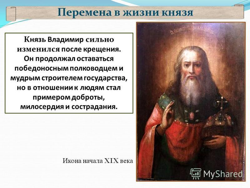 Перемена в жизни князя Князь Владимир сильно изменился после крещения. Он продолжал оставаться победоносным полководцем и мудрым строителем государства, но в отношении к людям стал примером доброты, милосердия и сострадания. Икона начала XIX века