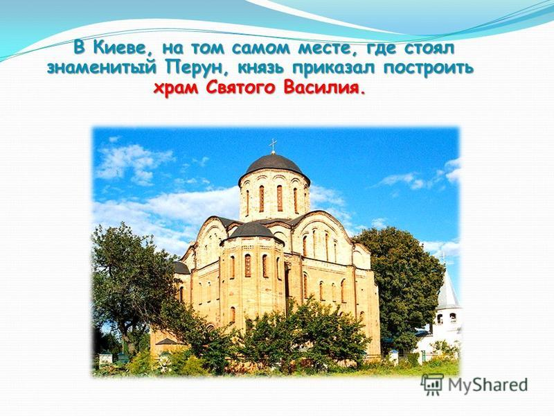 В Киеве, на том самом месте, где стоял знаменитый Перун, князь приказал построить храм Святого Василия. В Киеве, на том самом месте, где стоял знаменитый Перун, князь приказал построить храм Святого Василия.