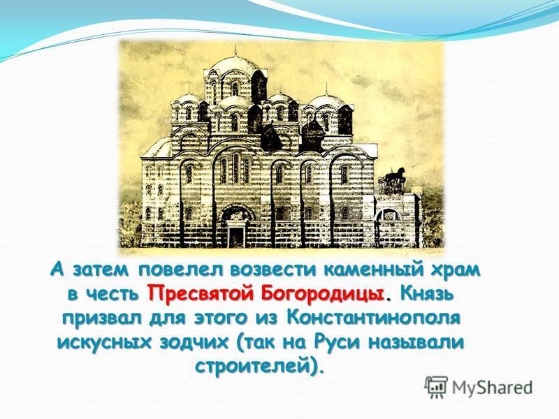 А затем повелел возвести каменный храм в честь Пресвятой Богородицы. Князь призвал для этого из Константинополя искусных зодчих (так на Руси называли строителей). А затем повелел возвести каменный храм в честь Пресвятой Богородицы. Князь призвал для