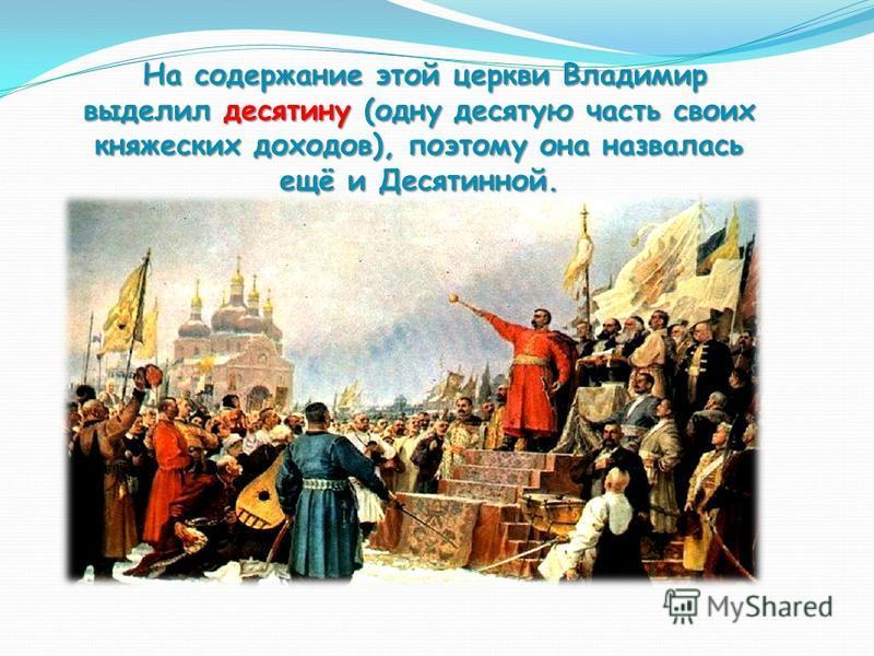 На содержание этой церкви Владимир выделил десятину (одну десятую часть своих князеских доходов), поэтому она назвалась ещё и Десятинной. На содержание этой церкви Владимир выделил десятину (одну десятую часть своих князеских доходов), поэтому она на