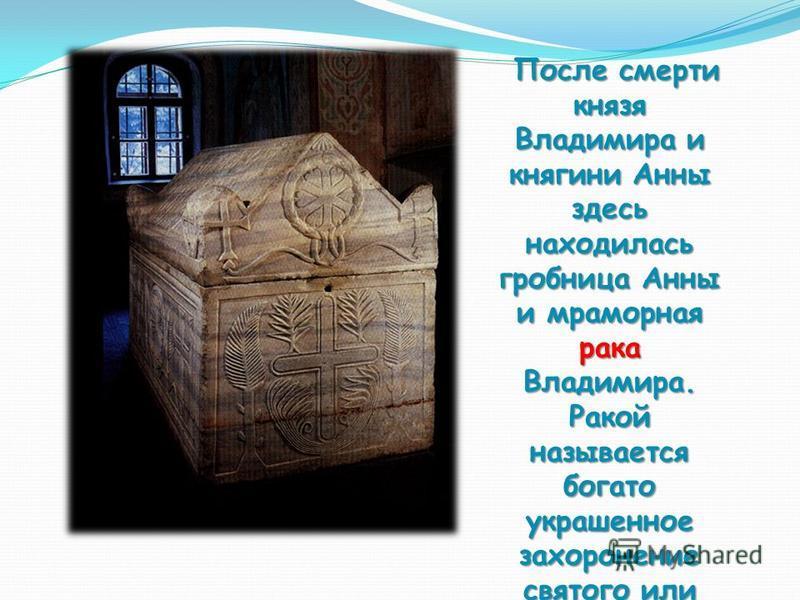 После смерти князя Владимира и княгини Анны здесь находилась гробница Анны и мраморная рака Владимира. Ракой называется богато украшенное захоронение святого или ларец с мощами. После смерти князя Владимира и княгини Анны здесь находилась гробница Ан