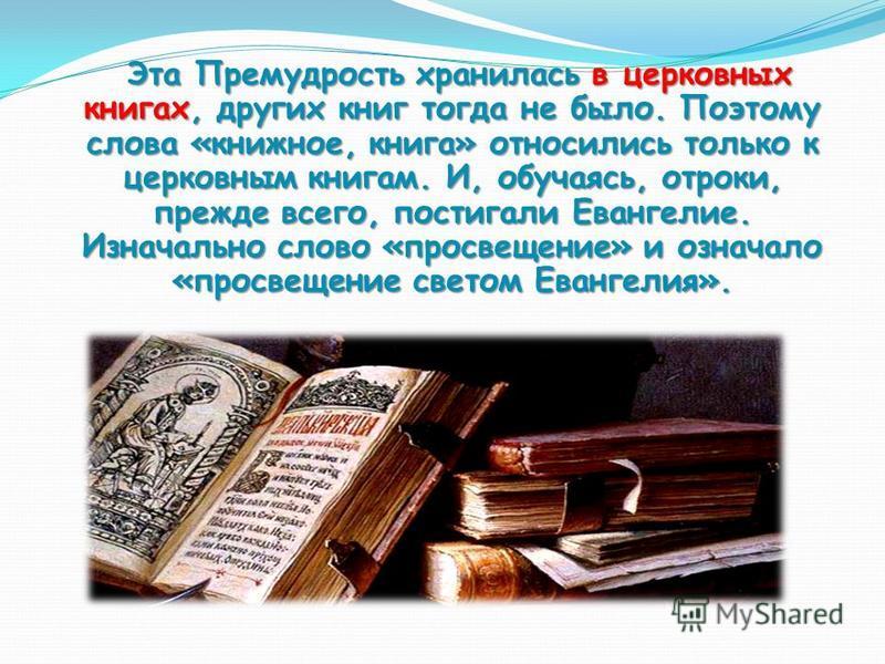 Эта Премудрость хранилась в церковных книгах, других книг тогда не было. Поэтому слова «книжное, книга» относились только к церковным книгам. И, обучаясь, отроки, прежде всего, постигали Евангелие. Изначально слово «просвещение» и означало «просвещен