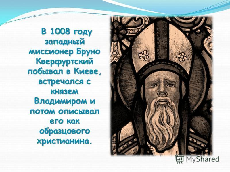 В 1008 году западный миссионер Бруно Кверфуртский побывал в Киеве, встречался с князем Владимиром и потом описывал его как образцового христианина. В 1008 году западный миссионер Бруно Кверфуртский побывал в Киеве, встречался с князем Владимиром и по
