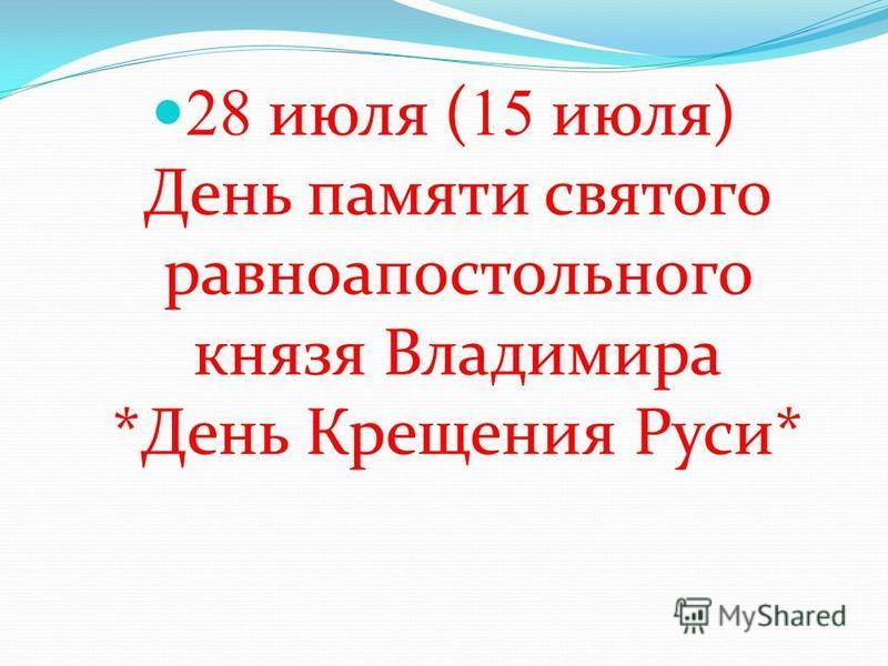28 июля ( 15 июля) День памяти святого равноапостольного князя Владимира *День Крещения Руси*