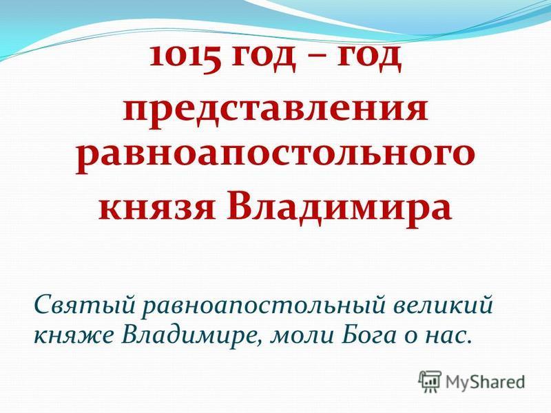 1015 год – год представления равноапостольного князя Владимира Святый равноапостольный великий князе Владимире, моли Бога о нас.