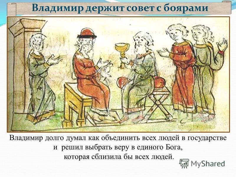 Владимир держит совет с боярами Владимир долго думал как объединить всех людей в государстве и решил выбрать веру в единого Бога, которая сблизила бы всех людей.