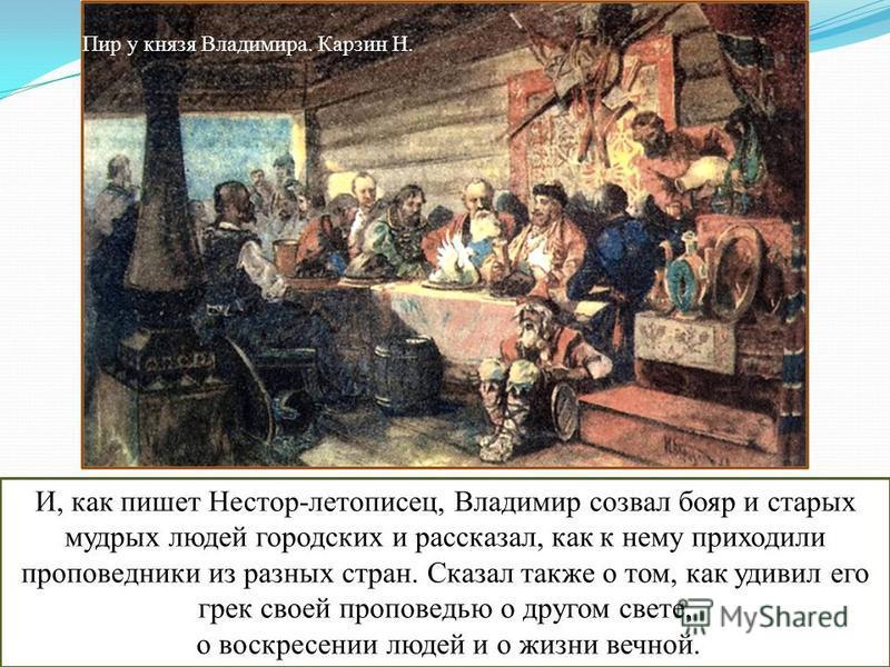 И, как пишет Нестор-летописец, Владимир созвал бояр и старых мудрых людей городских и рассказал, как к нему приходили проповедники из разных стран. Сказал также о том, как удивил его грек своей проповедью о другом свете, о воскресении людей и о жизни