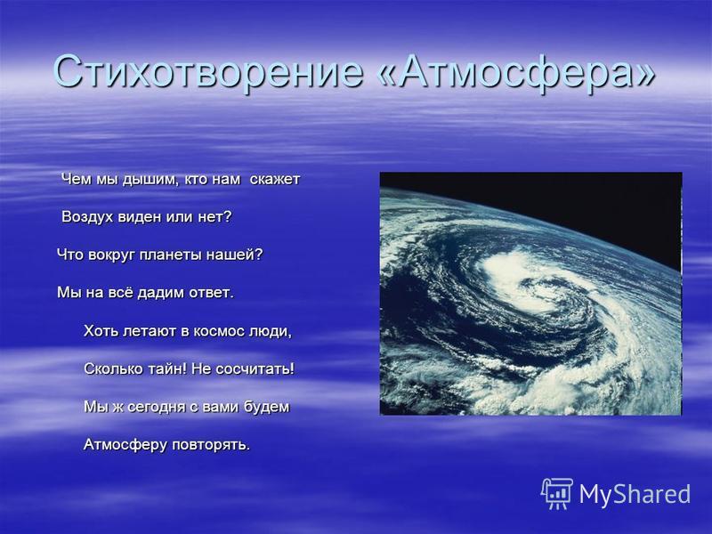 Стихотворение «Атмосфера» Чем мы дышим, кто нам скажет Чем мы дышим, кто нам скажет Воздух виден или нет? Воздух виден или нет? Что вокруг планеты нашей? Что вокруг планеты нашей? Мы на всё дадим ответ. Мы на всё дадим ответ. Хоть летают в космос люд