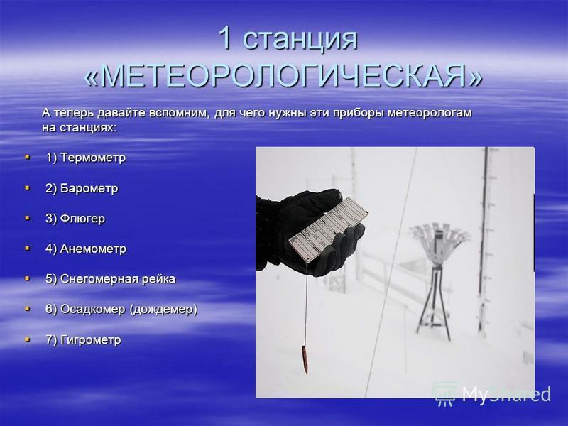А теперь давайте вспомним, для чего нужны эти приборы метеорологам А теперь давайте вспомним, для чего нужны эти приборы метеорологам на станциях: на станциях: 1) Термометр 1) Термометр 2) Барометр 2) Барометр 3) Флюгер 3) Флюгер 4) Анемометр 4) Анем
