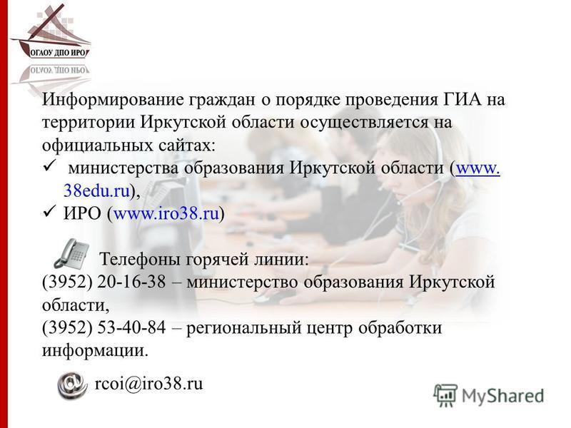 Информирование граждан о порядке проведения ГИА на территории Иркутской области осуществляется на официальных сайтах: министерства образования Иркутской области (www. 38edu.ru),www. ИРО (www.iro38.ru) Телефоны горячей линии: (3952) 20-16-38 – министе
