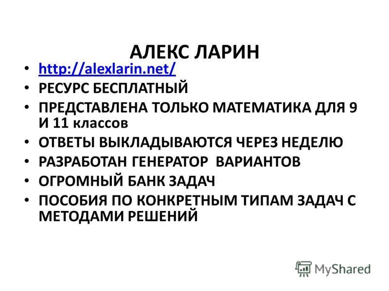 АЛЕКС ЛАРИН http://alexlarin.net/ РЕСУРС БЕСПЛАТНЫЙ ПРЕДСТАВЛЕНА ТОЛЬКО МАТЕМАТИКА ДЛЯ 9 И 11 классов ОТВЕТЫ ВЫКЛАДЫВАЮТСЯ ЧЕРЕЗ НЕДЕЛЮ РАЗРАБОТАН ГЕНЕРАТОР ВАРИАНТОВ ОГРОМНЫЙ БАНК ЗАДАЧ ПОСОБИЯ ПО КОНКРЕТНЫМ ТИПАМ ЗАДАЧ С МЕТОДАМИ РЕШЕНИЙ