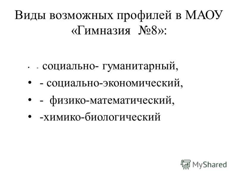 Виды возможных профилей в МАОУ «Гимназия 8»: - социально- гуманитарный, - социально-экономический, - физико-математический, -химико-биологический