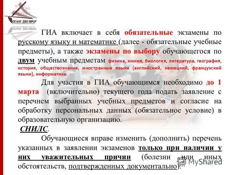 ГИА включает в себя обязательные экзамены по русскому языку и математике (далее - обязательные учебные предметы), а также экзамены по выбору обучающегося по двум учебным предметам физика, химия, биология, литература, география, история, обществознани