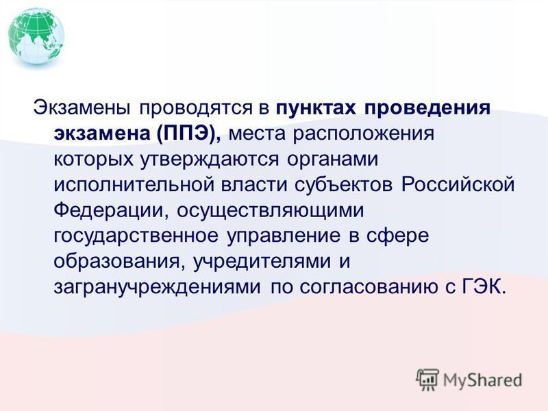 Экзамены проводятся в пунктах проведения экзамена (ППЭ), места расположения которых утверждаются органами исполнительной власти субъектов Российской Федерации, осуществляющими государственное управление в сфере образования, учредителями и загранучреж