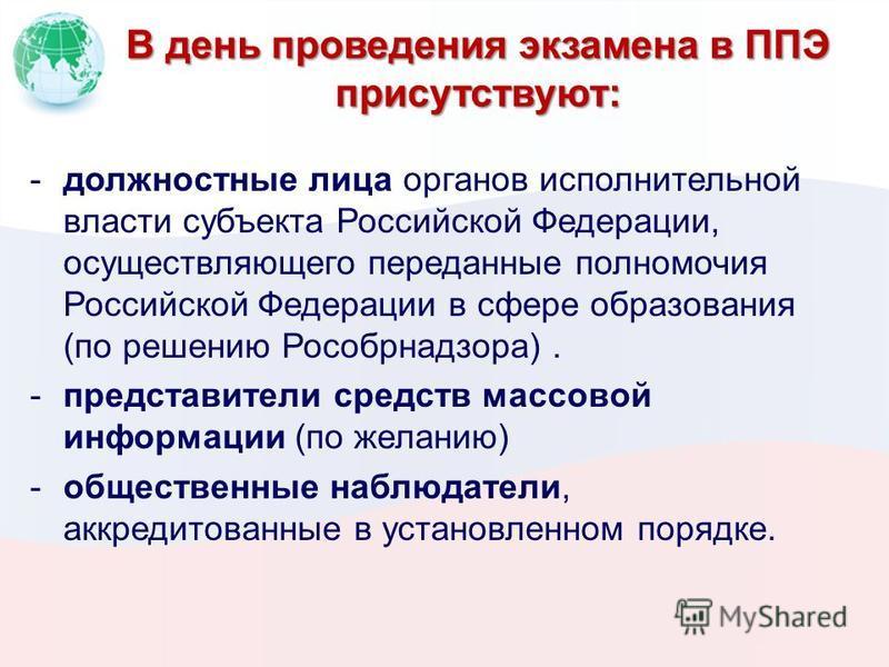 В день проведения экзамена в ППЭ присутствуют: -должностные лица органов исполнительной власти субъекта Российской Федерации, осуществляющего переданные полномочия Российской Федерации в сфере образования (по решению Рособрнадзора). -представители ср