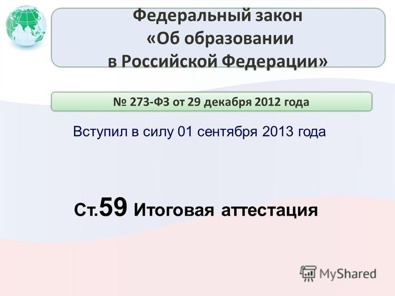 Вступил в силу 01 сентября 2013 года Ст. 59 Итоговая аттестация 273-ФЗ от 29 декабря 2012 года Федеральный закон «Об образовании в Российской Федерации» Федеральный закон «Об образовании в Российской Федерации»