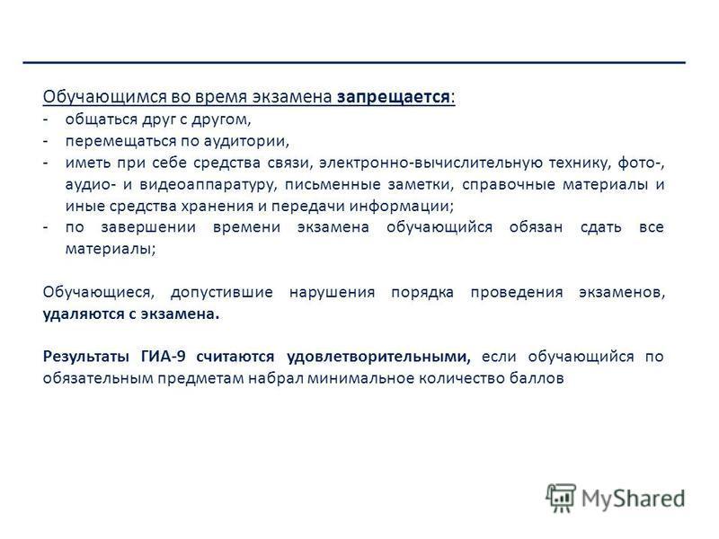Департамент образования Ивановской области Обучающимся во время экзамена запрещается: -общаться друг с другом, -перемещаться по аудитории, -иметь при себе средства связи, электронно-вычислительную технику, фото-, аудио- и видеоаппаратуру, письменные
