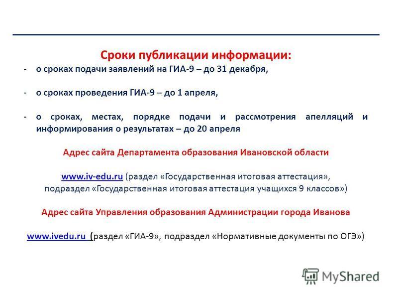Департамент образования Ивановской области Сроки публикации информации: -о сроках подачи заявлений на ГИА-9 – до 31 декабря, -о сроках проведения ГИА-9 – до 1 апреля, -о сроках, местах, порядке подачи и рассмотрения апелляций и информирования о резул