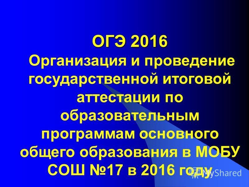 ОГЭ 2016 ОГЭ 2016 Организация и проведение государственной итоговой аттестации по образовательным программам основного общего образования в МОБУ СОШ 17 в 2016 году