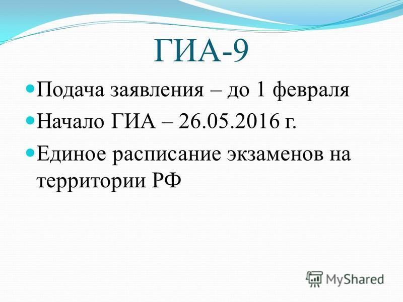 ГИА-9 Подача заявления – до 1 февраля Начало ГИА – 26.05.2016 г. Единое расписание экзаменов на территории РФ