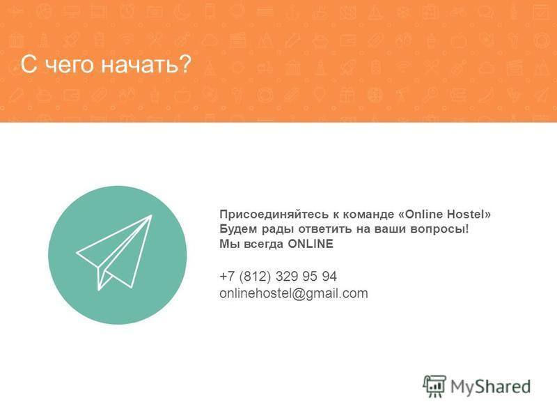 С чего начать? Присоединяйтесь к команде «Online Hostel» Будем рады ответить на ваши вопросы! Мы всегда ONLINE +7 (812) 329 95 94 onlinehostel@gmail.com