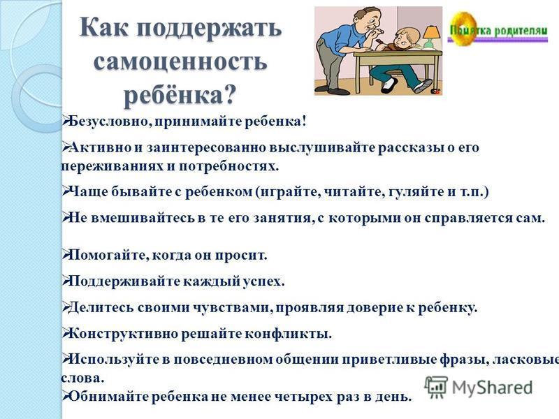 Как поддержать самоценность ребёнка? Безусловно, принимайте ребенка! Активно и заинтересованно выслушивайте рассказы о его переживаниях и потребностях. Чаще бывайте с ребенком (играйте, читайте, гуляйте и т.п.) Не вмешивайтесь в те его занятия, с кот