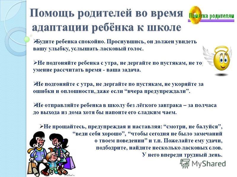 Помощь родителей во время адаптации ребёнка к школе Будите ребенка спокойно. Проснувшись, он должен увидеть вашу улыбку, услышать ласковый голос. Не подгоняйте ребенка с утра, не дергайте по пустякам, не торопите, умение рассчитать время - ваша задач