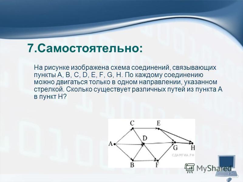 7.Самостоятельно: На рисунке изображена схема соединений, связывающих пункты А, В, С, D, Е, F, G, Н. По каждому соединению можно двигаться только в одном направлении, указанном стрелкой. Сколько существует различных п
