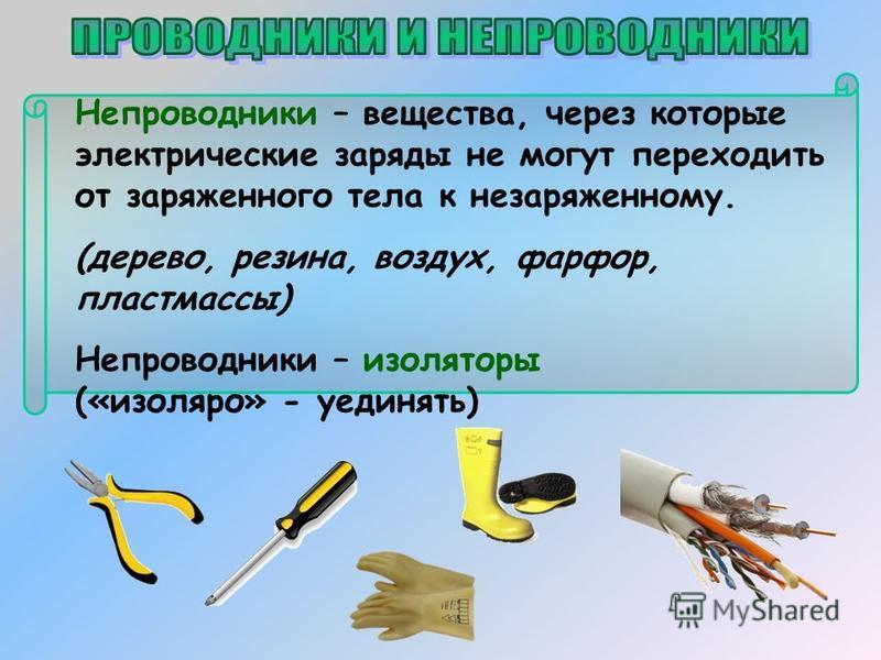 Непроводники – вещества, через которые электрические заряды не могут переходить от заряженного тела к незаряженному. (дерево, резина, воздух, фарфор, пластмассы) Непроводники – изоляторы («изолятор» - уединять)