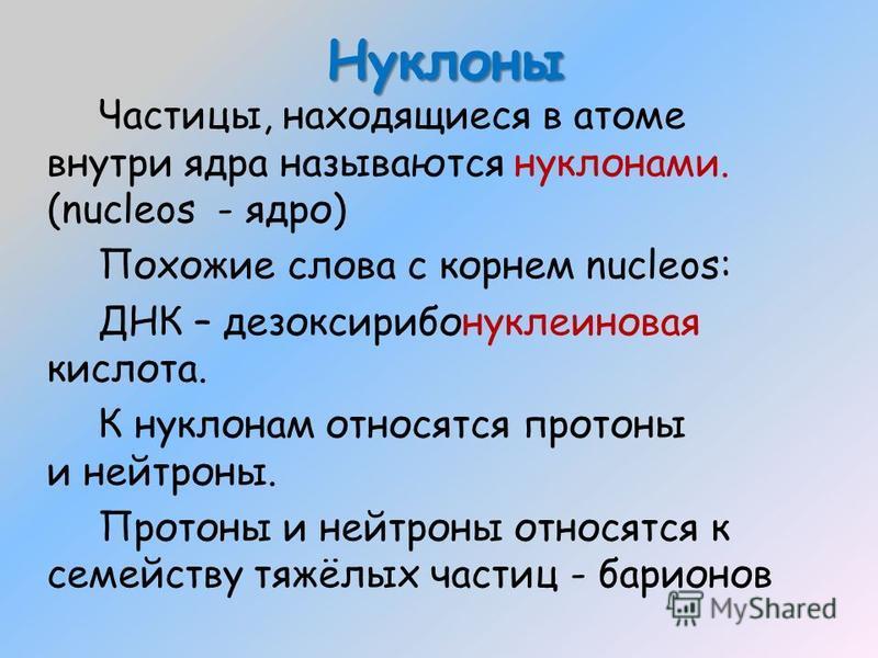 Нуклоны Частицы, находящиеся в атоме внутри ядра называются нуклонами. (nucleos - ядро) Похожие слова с корнем nucleos: ДНК – дезоксирибонуклеиновая кислота. К нуклонам относятся протоны и нейтроны. Протоны и нейтроны относятся к семейству тяжёлых ча