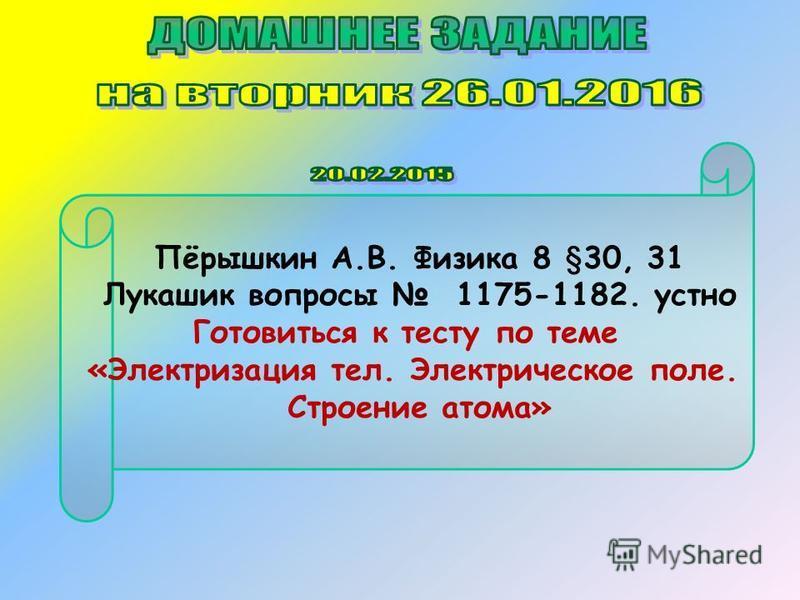 Пёрышкин А.В. Физика 8 §30, 31 Лукашик вопросы 1175-1182. устно Готовиться к тесту по теме «Электризация тел. Электрическое поле. Строение атома»