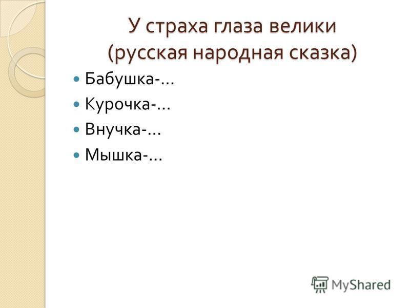 У страха глаза велики ( русская народная сказка ) Бабушка -… Курочка -… Внучка -… Мышка -…
