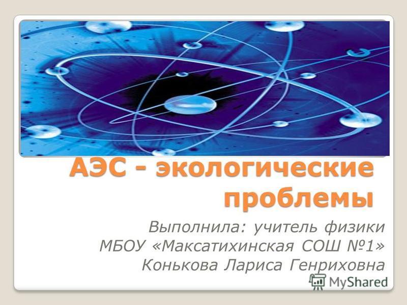 АЭС - экологические проблемы Выполнила: учитель физики МБОУ «Максатихинская СОШ 1» Конькова Лариса Генриховна