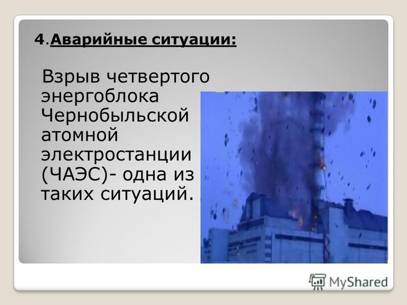 4. Аварийные ситуации: Взрыв четвертого энергоблока Чернобыльской атомной электростанции (ЧАЭС)- одна из таких ситуаций.