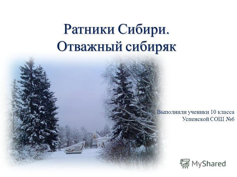 Ратники Сибири. Отважный сибиряк Выполнили ученики 10 класса Успенской СОШ 6