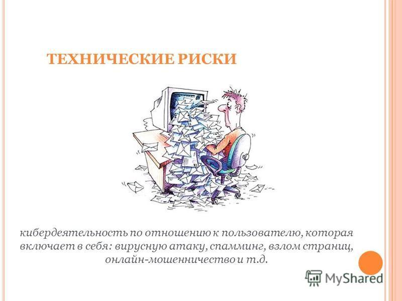 ТЕХНИЧЕСКИЕ РИСКИ кибер деятельность по отношению к пользователю, которая включает в себя: вирусную атаку, спаминг, взлом страниц, онлайн-мошенничество и т.д.