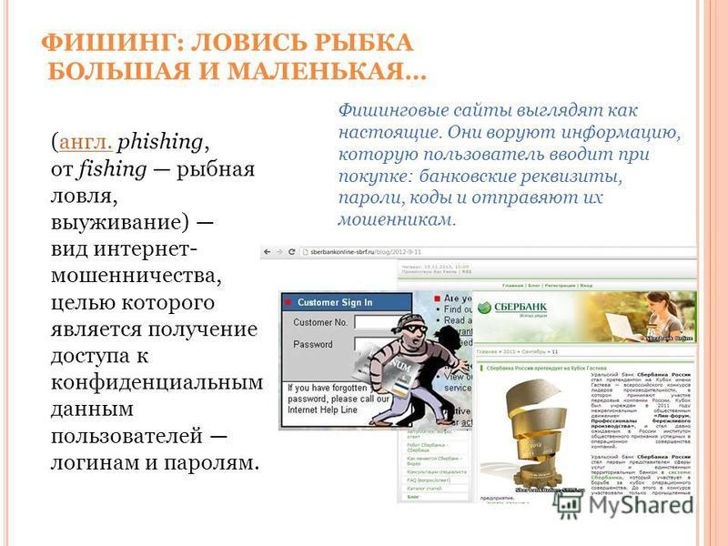 ФИШИНГ: ЛОВИСЬ РЫБКА БОЛЬШАЯ И МАЛЕНЬКАЯ… Фишинговые сайты выглядят как настоящие. Они воруют информацию, которую пользователь вводит при покупке: банковские реквизиты, пароли, коды и отправляют их мошенникам. (англ. phishing, от fishing рыбная ловля