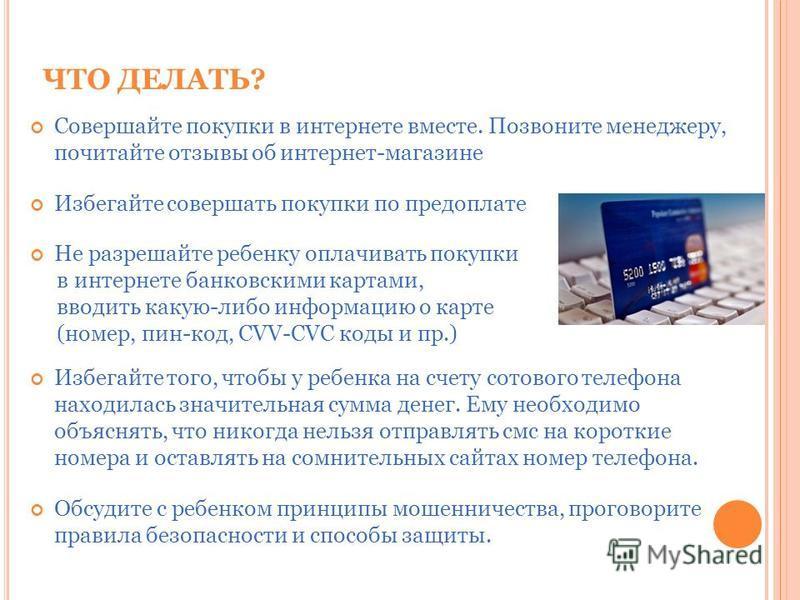 ЧТО ДЕЛАТЬ? Совершайте покупки в интернете вместе. Позвоните менеджеру, почитайте отзывы об интернет-магазине Избегайте совершать покупки по предоплате Не разрешайте ребенку оплачивать покупки в интернете банковскими картами, вводить какую-либо инфор