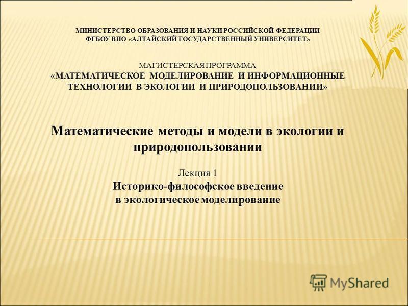 МИНИСТЕРСТВО ОБРАЗОВАНИЯ И НАУКИ РОССИЙСКОЙ ФЕДЕРАЦИИ ФГБОУ ВПО «АЛТАЙСКИЙ ГОСУДАРСТВЕННЫЙ УНИВЕРСИТЕТ» МАГИСТЕРСКАЯ ПРОГРАММА «МАТЕМАТИЧЕСКОЕ МОДЕЛИРОВАНИЕ И ИНФОРМАЦИОННЫЕ ТЕХНОЛОГИИ В ЭКОЛОГИИ И ПРИРОДОПОЛЬЗОВАНИИ» Математические методы и модели в