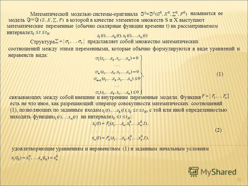 Математической моделью системы-оригинала 0 = 0 называется ее модель = в которой в качестве элементов множеств S и X выступают математические переменные (обычно скалярные функции времени t) на рассматриваемом интервале: Структура представляет собой мн
