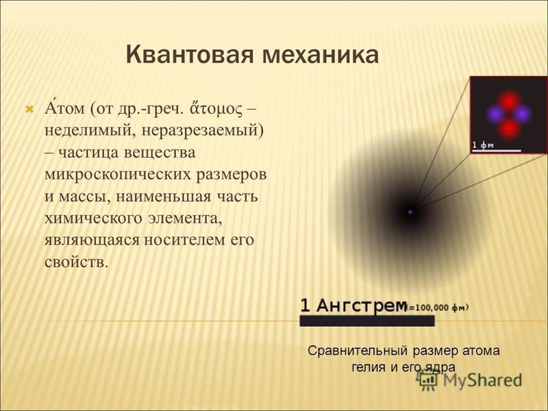 Квантовая механика А́том (от др.-греч. τομος – неделимый, неразрезаемый) – частица вещества микроскопических размеров и массы, наименьшая часть химического элемента, являющаяся носителем его свойств. Сравнительный размер атома гелия и его ядра