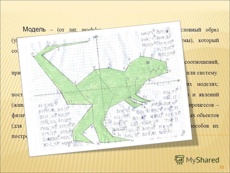 22 Модель – (от лат. modulus – мера, аналог, образец) условный образ (упрощенное изображение) реального объекта (процесса, системы), который создается для более глубокого изучения действительности. Математическая модель – система математических соотн