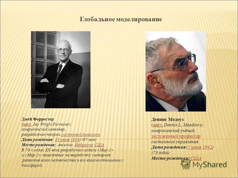 Глобальное моделирование Джей Форрестер (англ. Jay Wright Forrester)англ. американский инженер, разработчик теории системной динамики системной динамики Дата рождения: 14 июля 1918) (97 лет)14 июля 1918 Место рождения: Анселмо, Небраска, СШАНебраскаС