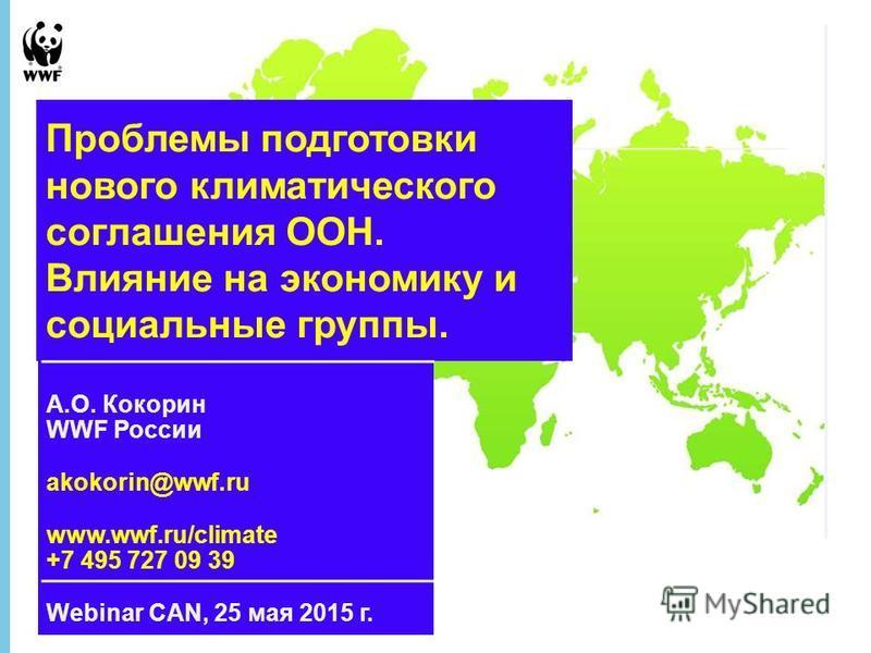 21 February 2016 - 1 А.О. Кокорин WWF России akokorin@wwf.ru www.wwf.ru/climate +7 495 727 09 39 Webinar CAN, 25 мая 2015 г. Проблемы подготовки нового климатического соглашения ООН. Влияние на экономику и социальные группы.