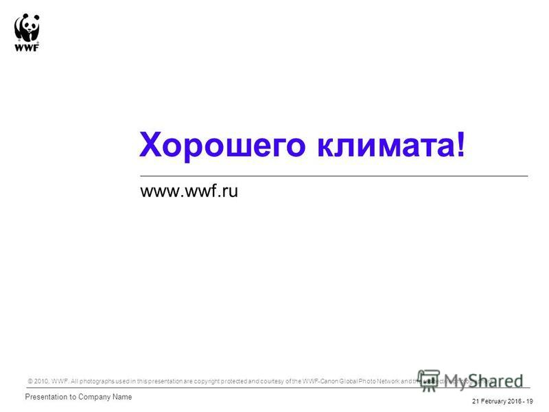 21 February 2016 - 19 Хорошего климата! www.wwf.ru Presentation to Company Name © 2010, WWF. All photographs used in this presentation are copyright protected and courtesy of the WWF-Canon Global Photo Network and the respective photographers.