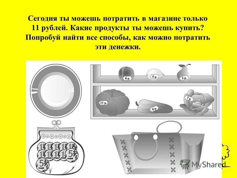 Сегодня ты можешь потратить в магазине только 11 рублей. Какие продукты ты можешь купить? Попробуй найти все способы, как можно потратить эти денежки.